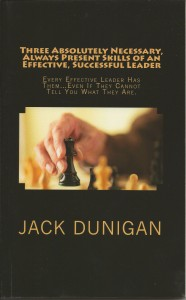 Three Absolutely Necessary, Always Present Skills of an Effective, Successful Leader: Every Successful Leader Has Them…Even If They Cannot Tell You What They Are