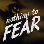 We have nothing to fear but fear itself?
